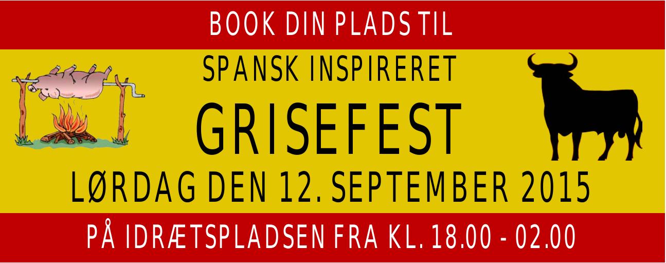 BOOK DIN PLADS TIL SPANSK INSPIRERET GRISEFEST GRISEFEST LØRDAG DEN 12. SEPTEMBER 2015 PÅ IDRÆTSPLADSEN FRA KL. 18.00 - 02.00